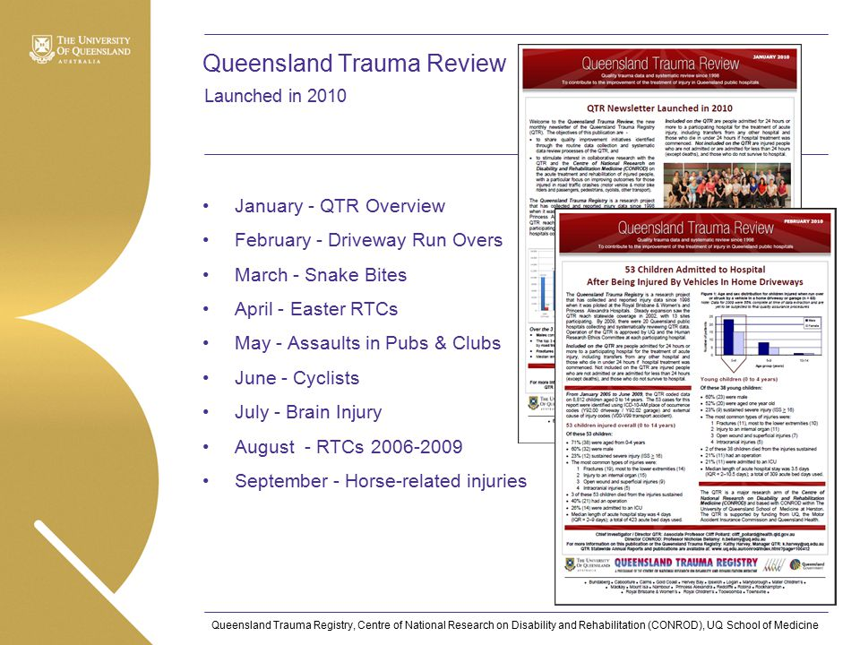 Queensland Trauma Registry, Centre of National Research on Disability and Rehabilitation (CONROD), UQ School of Medicine Queensland Trauma Review January - QTR Overview February - Driveway Run Overs March - Snake Bites April - Easter RTCs May - Assaults in Pubs & Clubs June - Cyclists July - Brain Injury August - RTCs 2006-2009 September - Horse-related injuries Launched in 2010