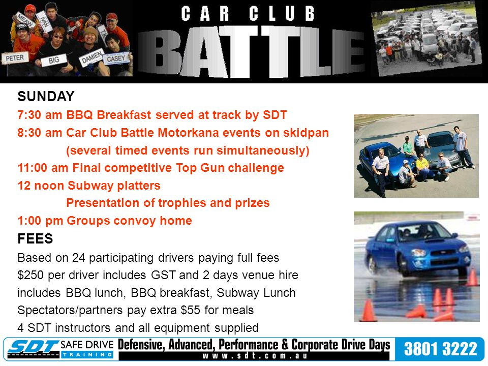 SUNDAY 7:30 amBBQ Breakfast served at track by SDT 8:30 am Car Club Battle Motorkana events on skidpan (several timed events run simultaneously) 11:00