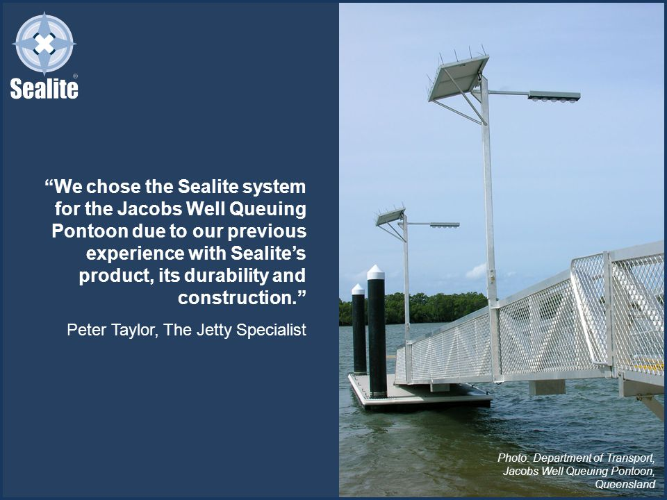 We chose the Sealite system for the Jacobs Well Queuing Pontoon due to our previous experience with Sealite's product, its durability and construction. Peter Taylor, The Jetty Specialist