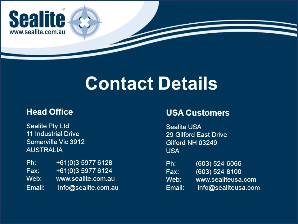 Head Office Sealite Pty Ltd 11 Industrial Drive Somerville Vic 3912 AUSTRALIA Ph:+61(0)3 5977 6128 Fax:+61(0)3 5977 6124 Web: www.sealite.com.au Email: info@sealite.com.au USA Customers Sealite USA 29 Gilford East Drive Gilford NH 03249 USA Ph:(603) 524-6066 Fax:(603) 524-8100 Web: www.sealiteusa.com Email: info@sealiteusa.com Contact Details