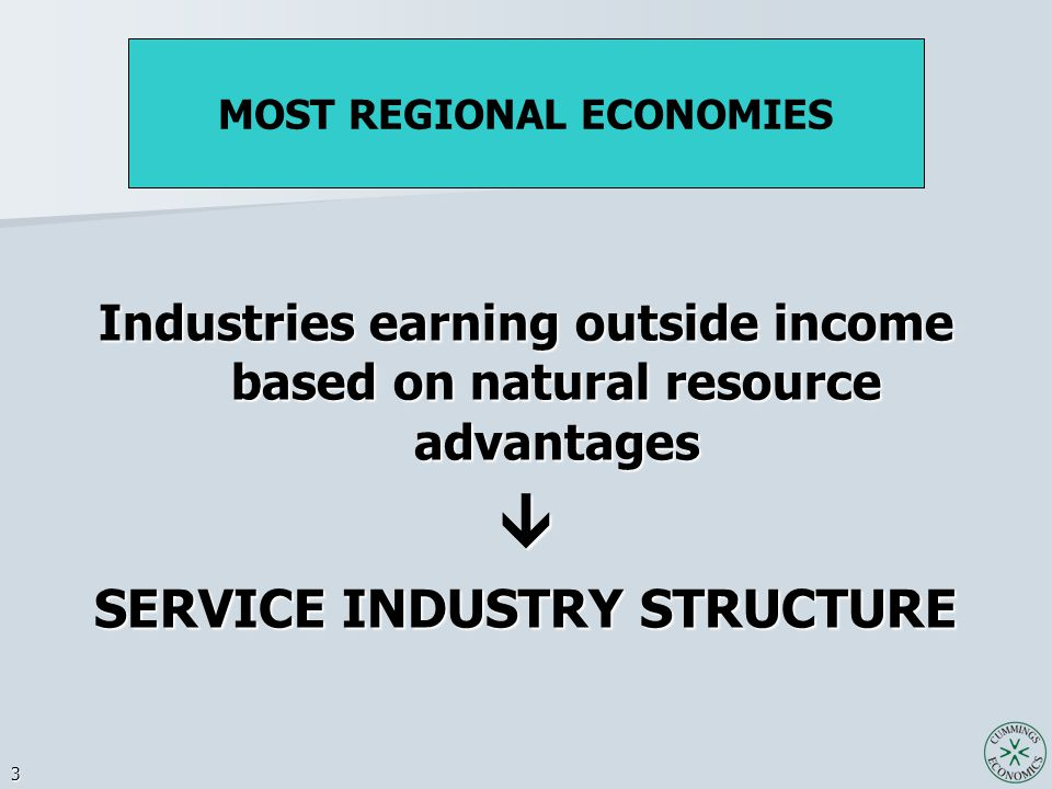 3 Industries earning outside income based on natural resource advantages  SERVICE INDUSTRY STRUCTURE MOST REGIONAL ECONOMIES
