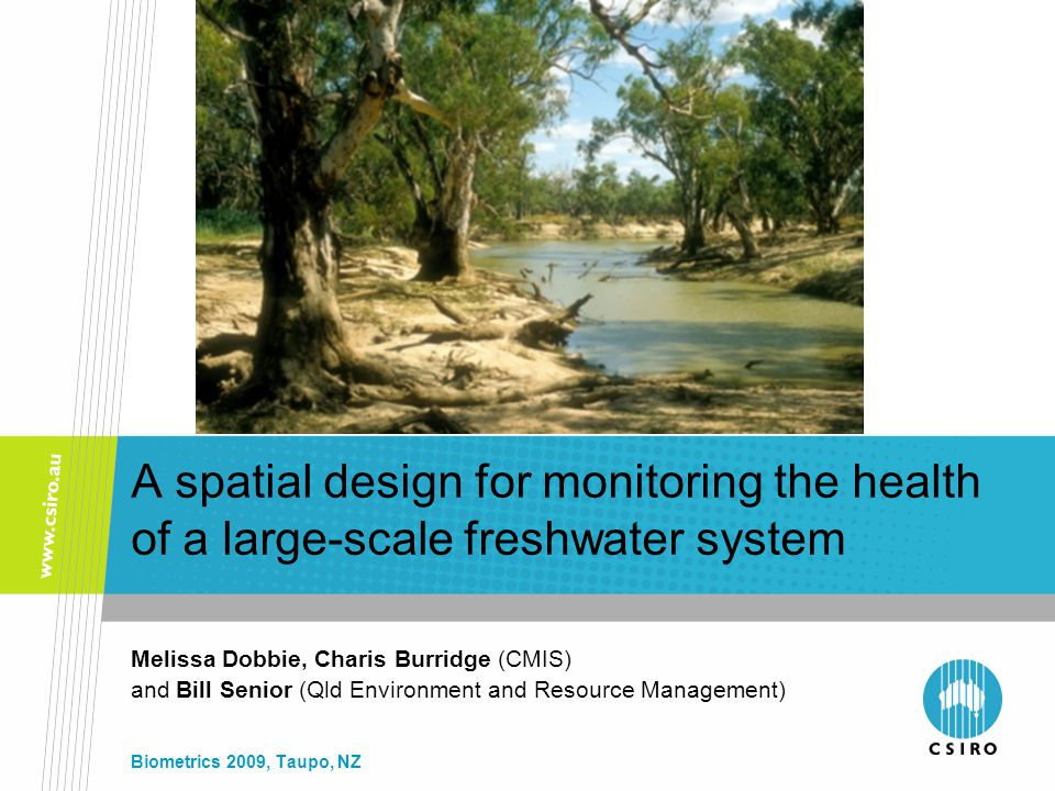A spatial design for monitoring the health of a large-scale freshwater system Melissa Dobbie, Charis Burridge (CMIS) and Bill Senior (Qld Environment and Resource Management) Biometrics 2009, Taupo, NZ