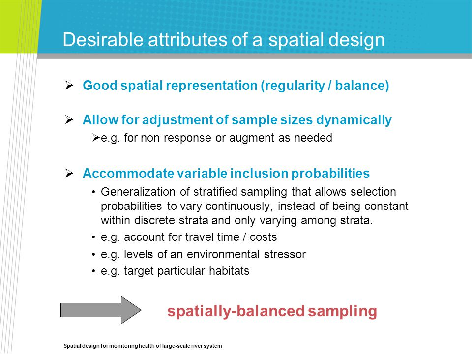 Spatial design for monitoring health of large-scale river system  Good spatial representation (regularity / balance)  Allow for adjustment of sample sizes dynamically  e.g.