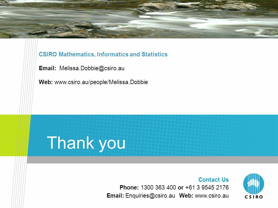 Thank you CSIRO Mathematics, Informatics and Statistics Email: Melissa.Dobbie@csiro.au Web: www.csiro.au/people/Melissa.Dobbie Contact Us Phone: 1300 363 400 or +61 3 9545 2176 Email: Enquiries@csiro.au Web: www.csiro.au