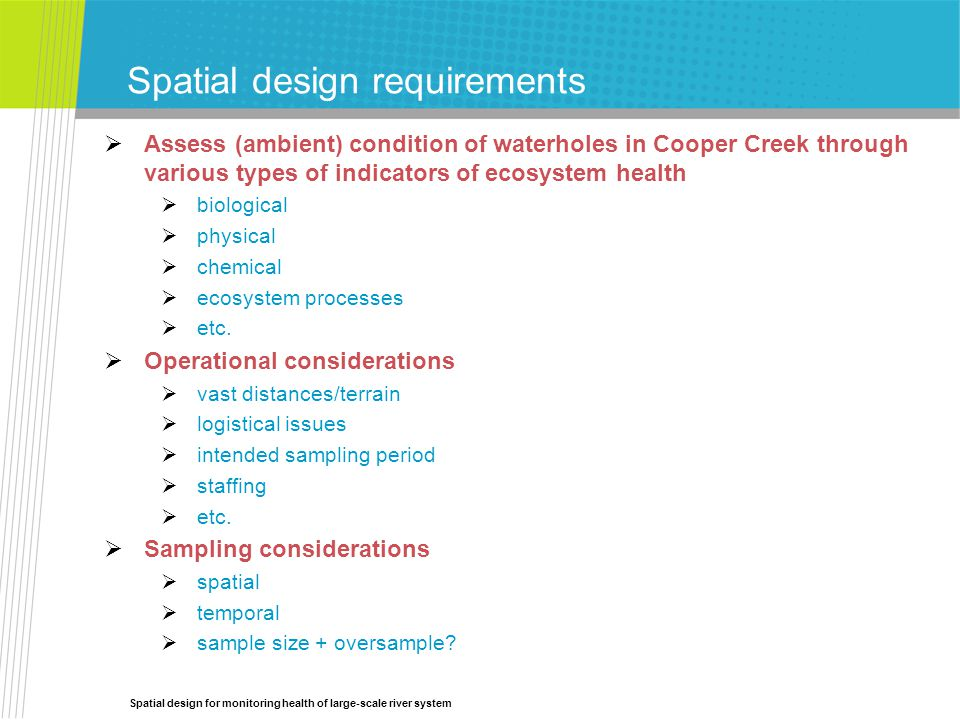 Spatial design for monitoring health of large-scale river system Spatial design requirements  Assess (ambient) condition of waterholes in Cooper Creek through various types of indicators of ecosystem health  biological  physical  chemical  ecosystem processes  etc.