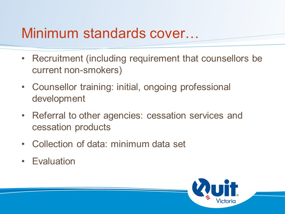 Minimum standards cover… Recruitment (including requirement that counsellors be current non-smokers) Counsellor training: initial, ongoing professional development Referral to other agencies: cessation services and cessation products Collection of data: minimum data set Evaluation