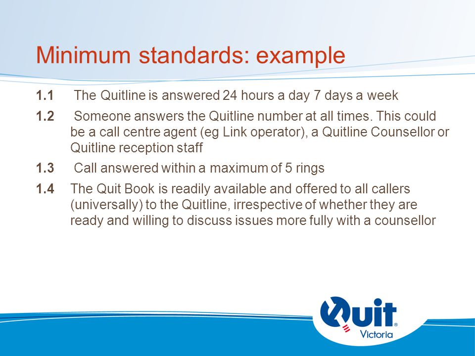 Minimum standards: example 1.1 The Quitline is answered 24 hours a day 7 days a week 1.2 Someone answers the Quitline number at all times.