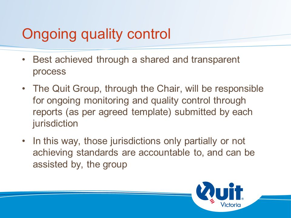 Ongoing quality control Best achieved through a shared and transparent process The Quit Group, through the Chair, will be responsible for ongoing monitoring and quality control through reports (as per agreed template) submitted by each jurisdiction In this way, those jurisdictions only partially or not achieving standards are accountable to, and can be assisted by, the group