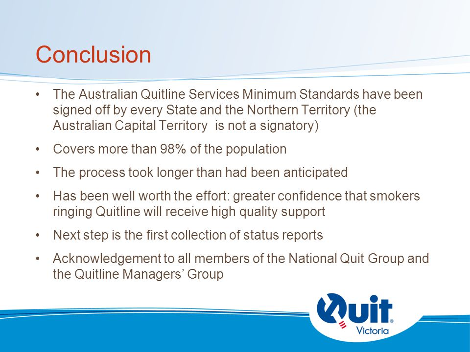 Conclusion The Australian Quitline Services Minimum Standards have been signed off by every State and the Northern Territory (the Australian Capital Territory is not a signatory) Covers more than 98% of the population The process took longer than had been anticipated Has been well worth the effort: greater confidence that smokers ringing Quitline will receive high quality support Next step is the first collection of status reports Acknowledgement to all members of the National Quit Group and the Quitline Managers' Group