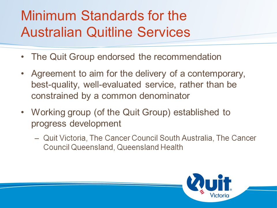 Minimum Standards for the Australian Quitline Services The Quit Group endorsed the recommendation Agreement to aim for the delivery of a contemporary, best-quality, well-evaluated service, rather than be constrained by a common denominator Working group (of the Quit Group) established to progress development –Quit Victoria, The Cancer Council South Australia, The Cancer Council Queensland, Queensland Health