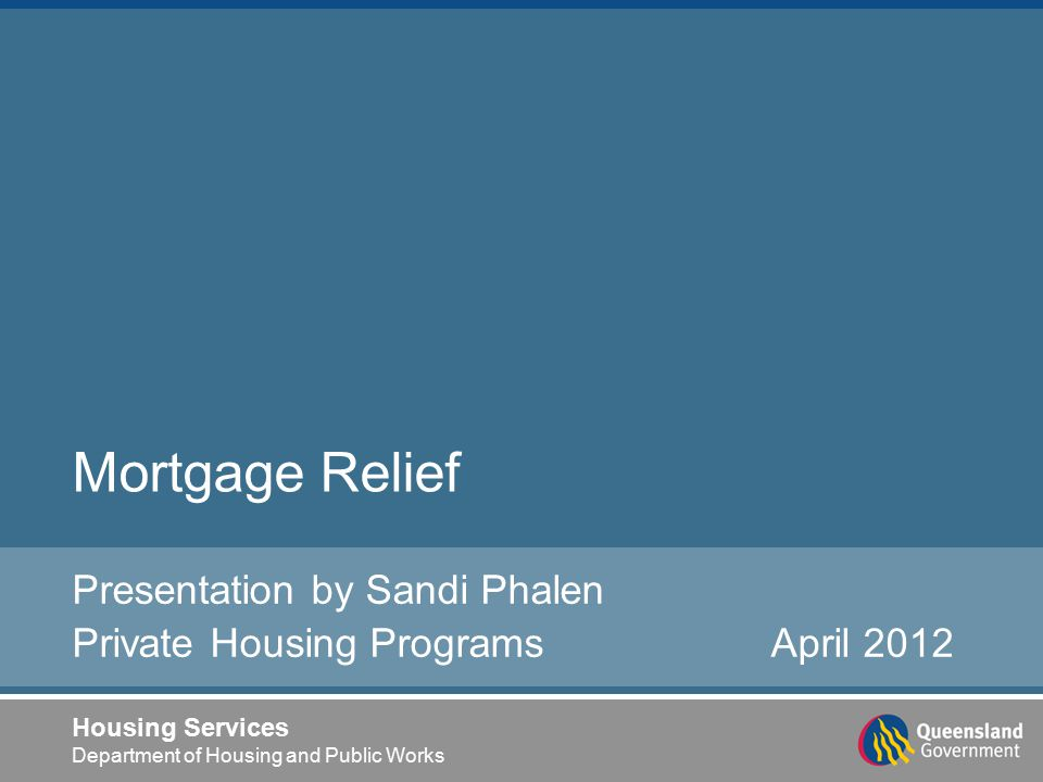 Housing Services Department of Housing and Public Works Mortgage Relief Presentation by Sandi Phalen Private Housing Programs April 2012