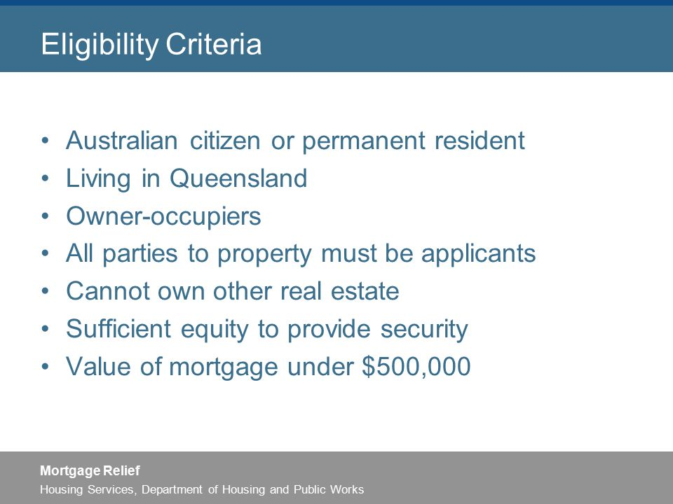 Housing Services, Department of Housing and Public Works Mortgage Relief Eligibility Criteria Australian citizen or permanent resident Living in Queensland Owner-occupiers All parties to property must be applicants Cannot own other real estate Sufficient equity to provide security Value of mortgage under $500,000
