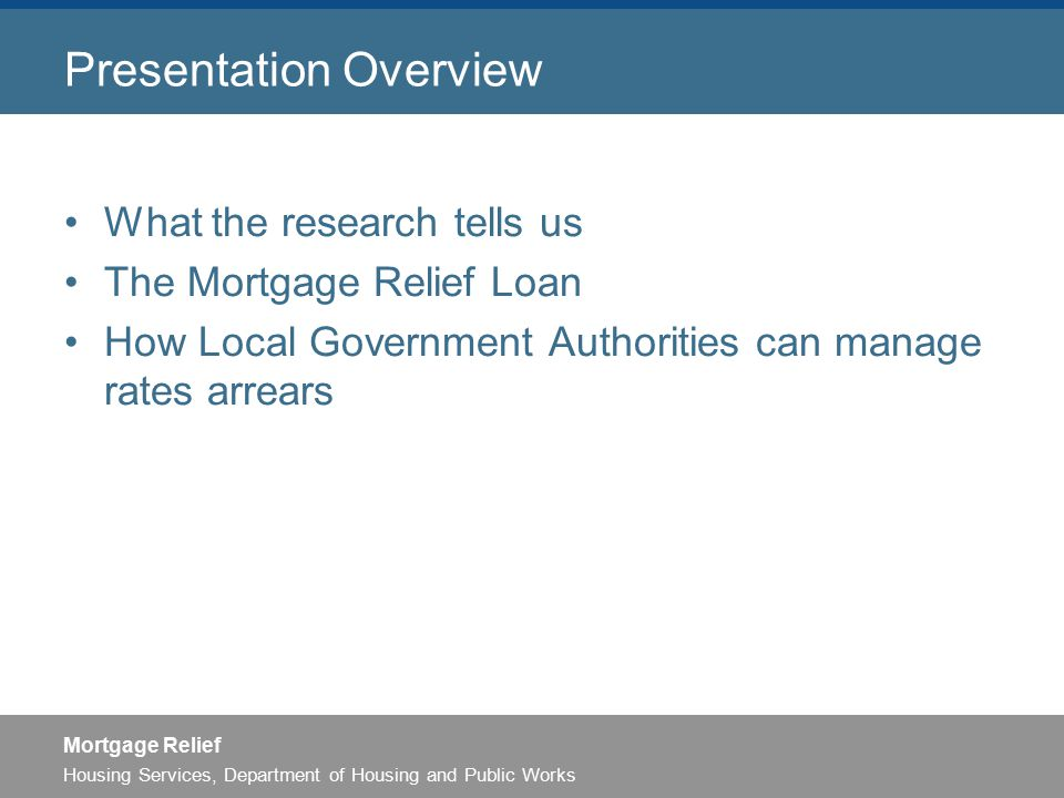 Housing Services, Department of Housing and Public Works Mortgage Relief Presentation Overview What the research tells us The Mortgage Relief Loan How Local Government Authorities can manage rates arrears