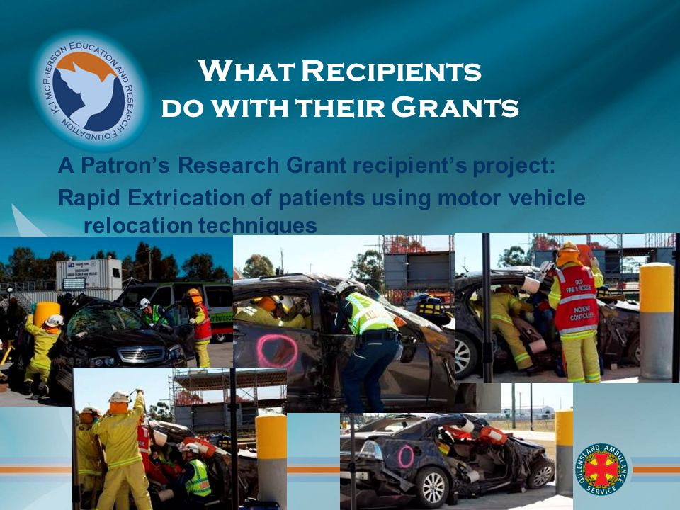 What Recipients do with their Grants A Patron's Research Grant recipient's project: Rapid Extrication of patients using motor vehicle relocation techniques