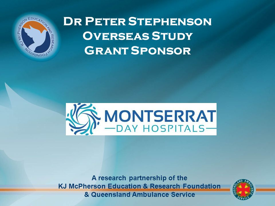 A research partnership of the KJ McPherson Education & Research Foundation & Queensland Ambulance Service Dr Peter Stephenson Overseas Study Grant Sponsor