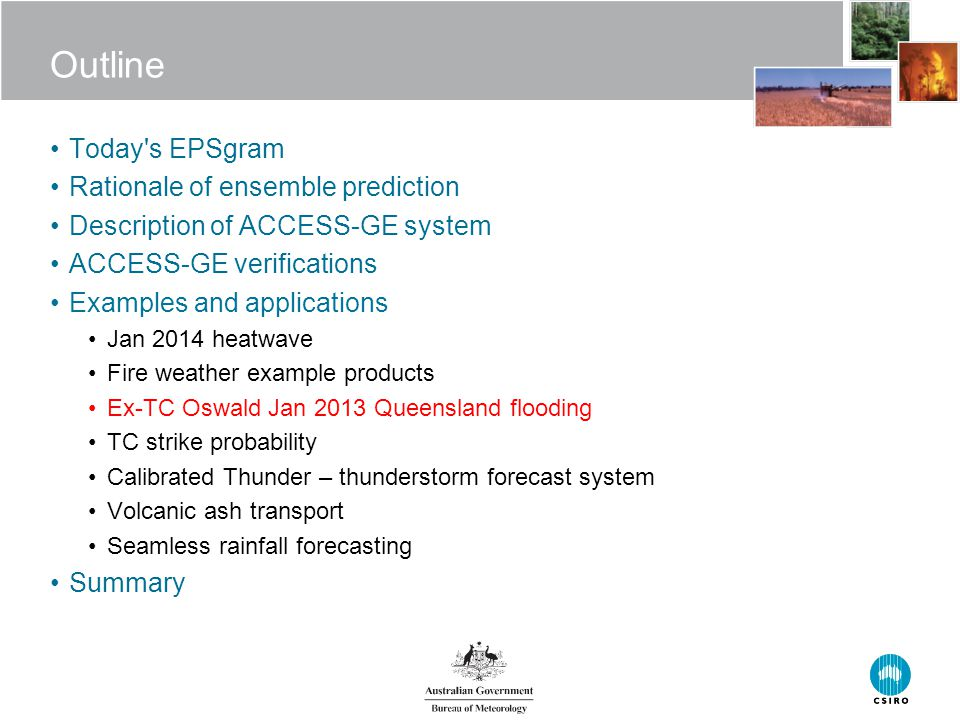 Outline Today s EPSgram Rationale of ensemble prediction Description of ACCESS-GE system ACCESS-GE verifications Examples and applications Jan 2014 heatwave Fire weather example products Ex-TC Oswald Jan 2013 Queensland flooding TC strike probability Calibrated Thunder – thunderstorm forecast system Volcanic ash transport Seamless rainfall forecasting Summary