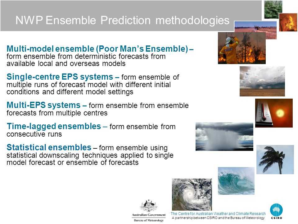 The Centre for Australian Weather and Climate Research A partnership between CSIRO and the Bureau of Meteorology NWP Ensemble Prediction methodologies Multi-model ensemble (Poor Man's Ensemble) – form ensemble from deterministic forecasts from available local and overseas models Single-centre EPS systems – form ensemble of multiple runs of forecast model with different initial conditions and different model settings Multi-EPS systems – form ensemble from ensemble forecasts from multiple centres Time-lagged ensembles – form ensemble from consecutive runs Statistical ensembles – form ensemble using statistical downscaling techniques applied to single model forecast or ensemble of forecasts