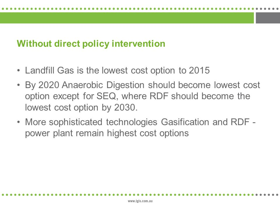Without direct policy intervention Landfill Gas is the lowest cost option to 2015 By 2020 Anaerobic Digestion should become lowest cost option except for SEQ, where RDF should become the lowest cost option by 2030.