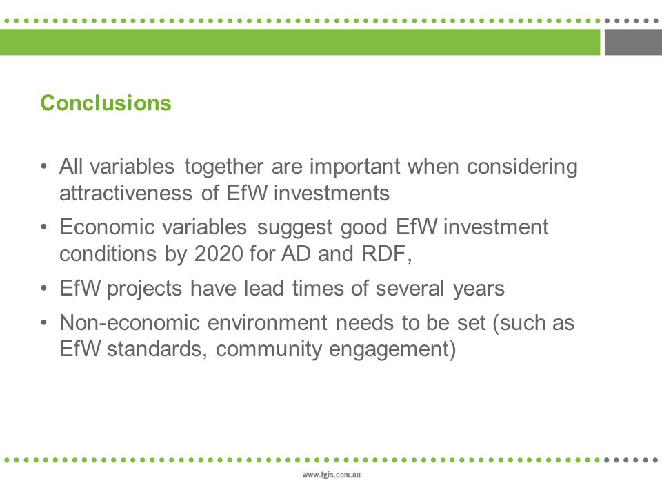 Conclusions All variables together are important when considering attractiveness of EfW investments Economic variables suggest good EfW investment conditions by 2020 for AD and RDF, EfW projects have lead times of several years Non-economic environment needs to be set (such as EfW standards, community engagement)