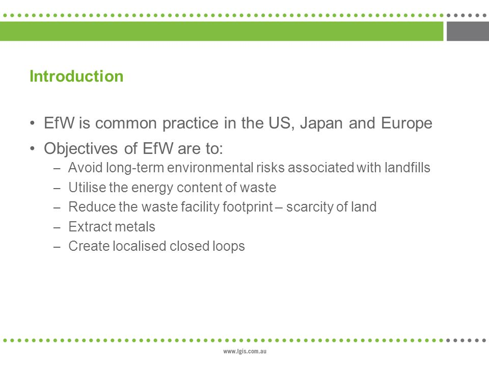 Introduction EfW is common practice in the US, Japan and Europe Objectives of EfW are to: – Avoid long-term environmental risks associated with landfills – Utilise the energy content of waste – Reduce the waste facility footprint – scarcity of land – Extract metals – Create localised closed loops