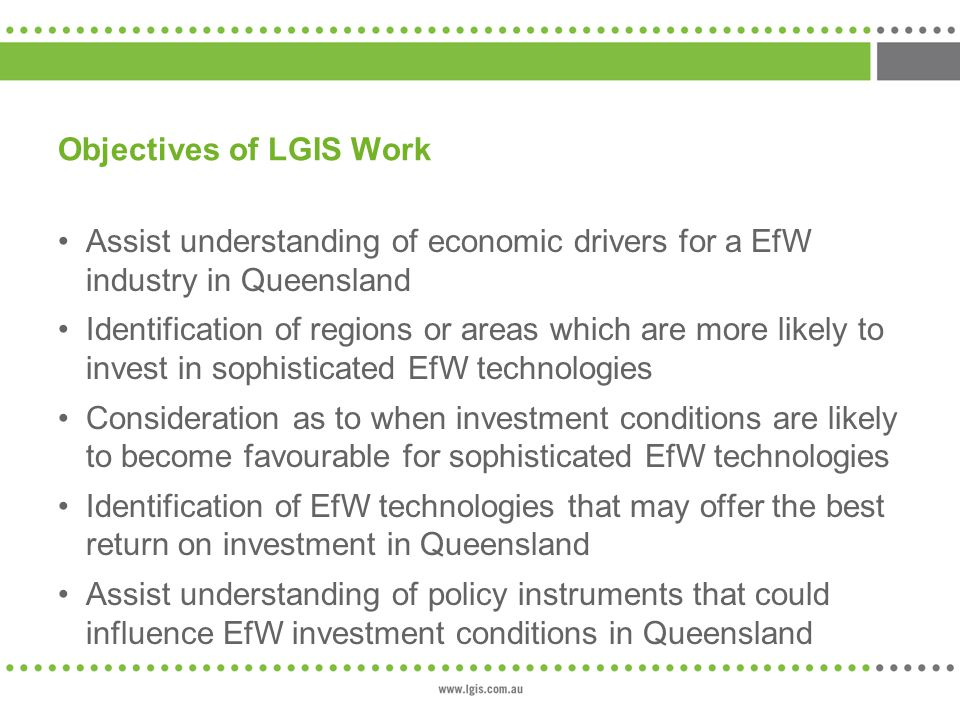 Objectives of LGIS Work Assist understanding of economic drivers for a EfW industry in Queensland Identification of regions or areas which are more likely to invest in sophisticated EfW technologies Consideration as to when investment conditions are likely to become favourable for sophisticated EfW technologies Identification of EfW technologies that may offer the best return on investment in Queensland Assist understanding of policy instruments that could influence EfW investment conditions in Queensland