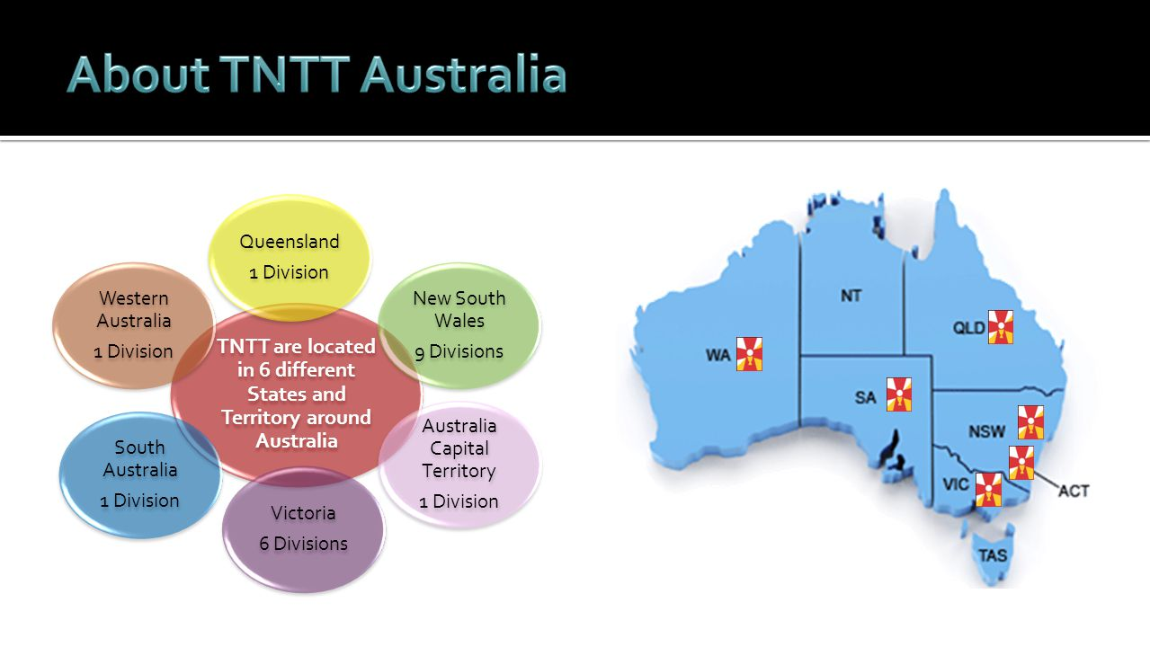 TNTT are located in 6 different States and Territory around Australia Australia Capital Territory 1 Division New South Wales 9 Divisions South Australia 1 Division Queensland 1 Division Victoria 6 Divisions Western Australia 1 Division