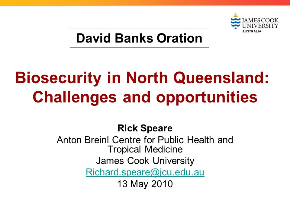 Biosecurity in North Queensland: Challenges and opportunities Rick Speare Anton Breinl Centre for Public Health and Tropical Medicine James Cook University Richard.speare@jcu.edu.au 13 May 2010 David Banks Oration