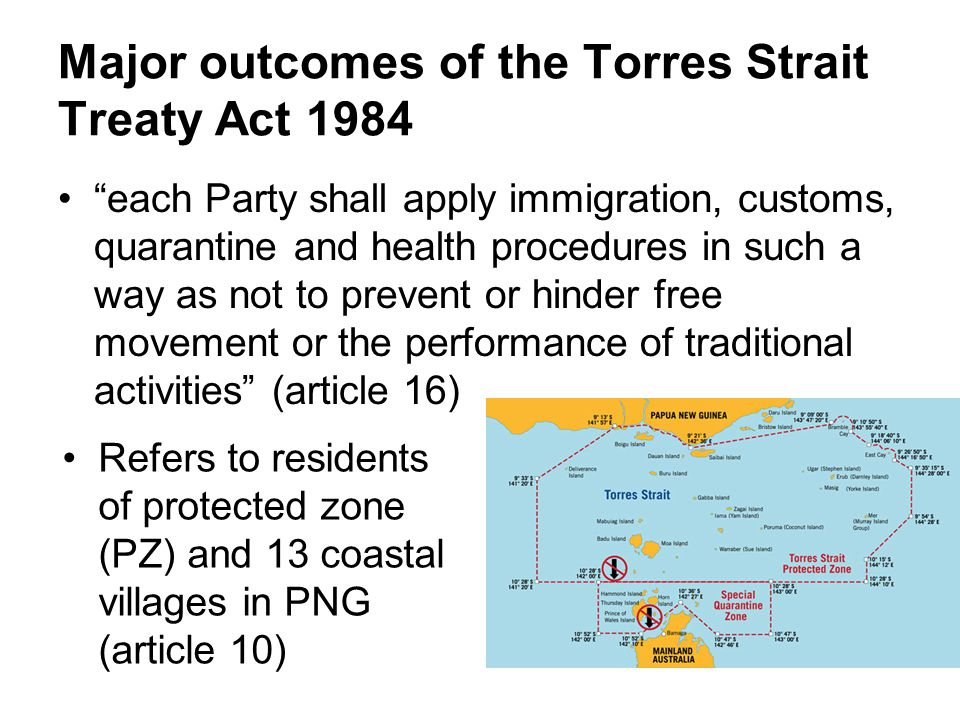 Major outcomes of the Torres Strait Treaty Act 1984 each Party shall apply immigration, customs, quarantine and health procedures in such a way as not to prevent or hinder free movement or the performance of traditional activities (article 16) Refers to residents of protected zone (PZ) and 13 coastal villages in PNG (article 10)