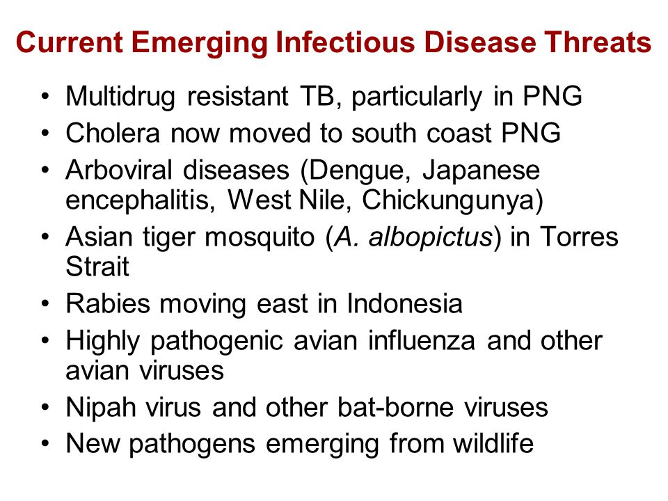 Current Emerging Infectious Disease Threats Multidrug resistant TB, particularly in PNG Cholera now moved to south coast PNG Arboviral diseases (Dengue, Japanese encephalitis, West Nile, Chickungunya) Asian tiger mosquito (A.