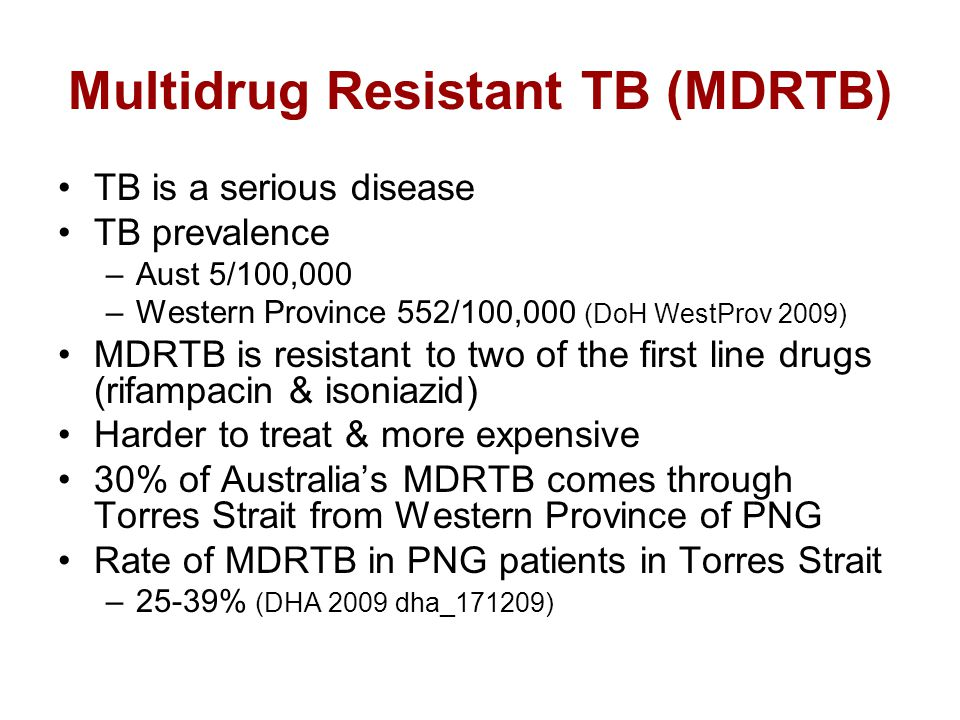 Multidrug Resistant TB (MDRTB) TB is a serious disease TB prevalence –Aust 5/100,000 –Western Province 552/100,000 (DoH WestProv 2009) MDRTB is resistant to two of the first line drugs (rifampacin & isoniazid) Harder to treat & more expensive 30% of Australia's MDRTB comes through Torres Strait from Western Province of PNG Rate of MDRTB in PNG patients in Torres Strait –25-39% (DHA 2009 dha_171209)