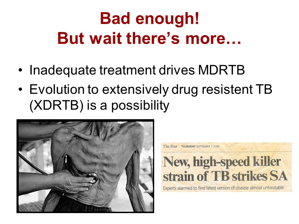 Bad enough! But wait there's more… Inadequate treatment drives MDRTB Evolution to extensively drug resistent TB (XDRTB) is a possibility