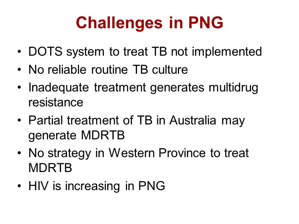 Challenges in PNG DOTS system to treat TB not implemented No reliable routine TB culture Inadequate treatment generates multidrug resistance Partial treatment of TB in Australia may generate MDRTB No strategy in Western Province to treat MDRTB HIV is increasing in PNG
