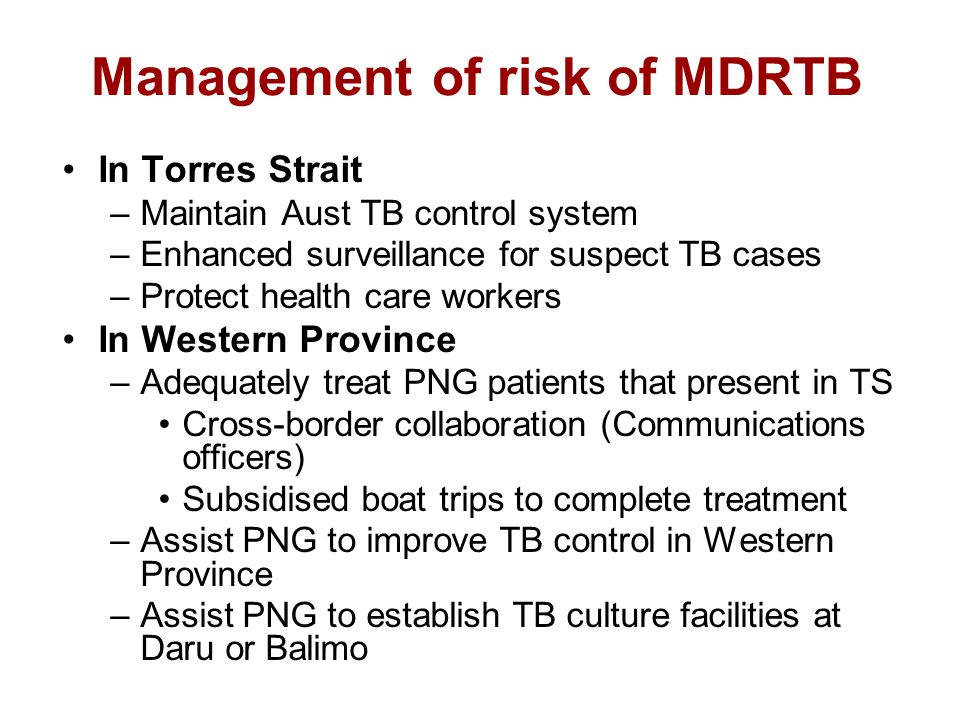 Management of risk of MDRTB In Torres Strait –Maintain Aust TB control system –Enhanced surveillance for suspect TB cases –Protect health care workers In Western Province –Adequately treat PNG patients that present in TS Cross-border collaboration (Communications officers) Subsidised boat trips to complete treatment –Assist PNG to improve TB control in Western Province –Assist PNG to establish TB culture facilities at Daru or Balimo