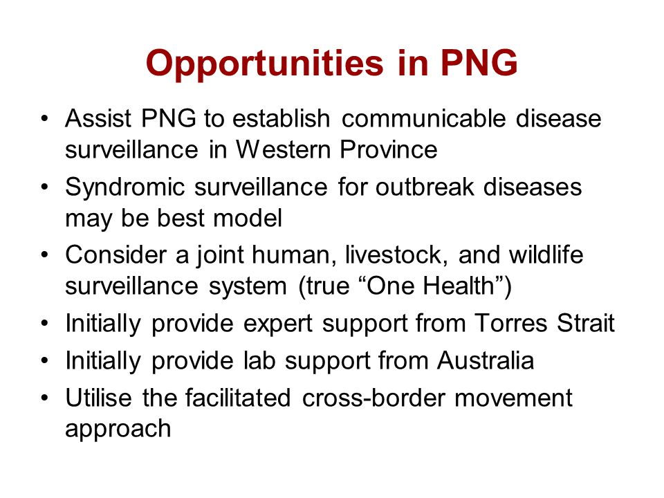 Opportunities in PNG Assist PNG to establish communicable disease surveillance in Western Province Syndromic surveillance for outbreak diseases may be best model Consider a joint human, livestock, and wildlife surveillance system (true One Health ) Initially provide expert support from Torres Strait Initially provide lab support from Australia Utilise the facilitated cross-border movement approach