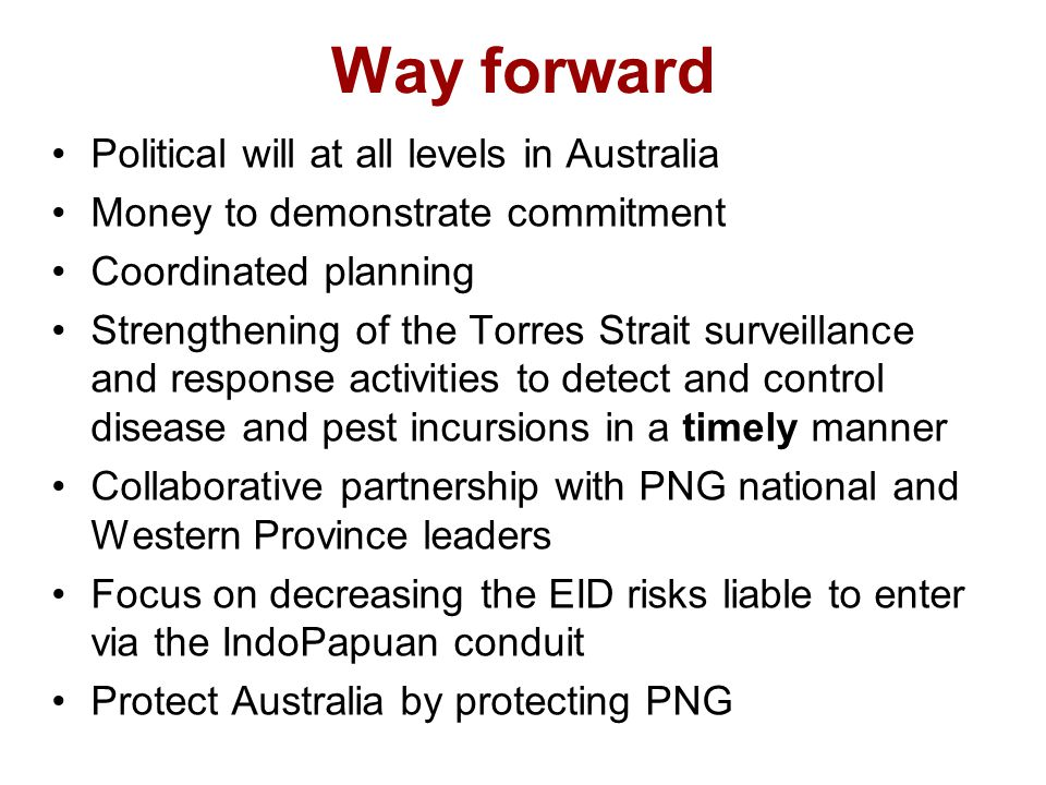 Way forward Political will at all levels in Australia Money to demonstrate commitment Coordinated planning Strengthening of the Torres Strait surveillance and response activities to detect and control disease and pest incursions in a timely manner Collaborative partnership with PNG national and Western Province leaders Focus on decreasing the EID risks liable to enter via the IndoPapuan conduit Protect Australia by protecting PNG