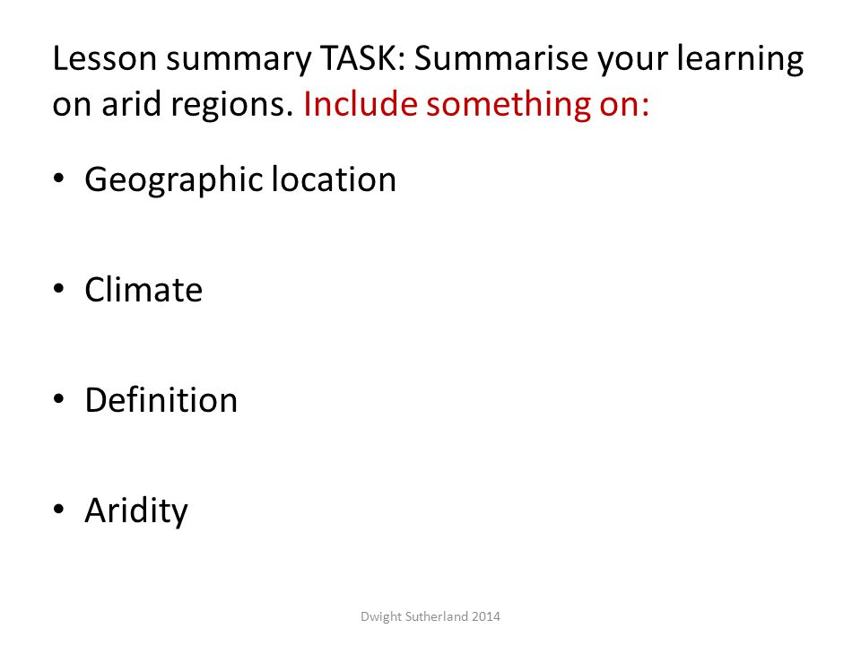 Lesson summary TASK: Summarise your learning on arid regions. Include something on: Geographic location Climate Definition Aridity Dwight Sutherland 2