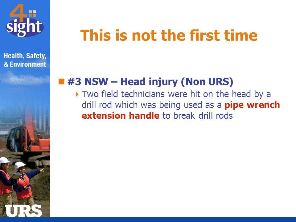 #3 NSW – Head injury (Non URS)  Two field technicians were hit on the head by a drill rod which was being used as a pipe wrench extension handle to b