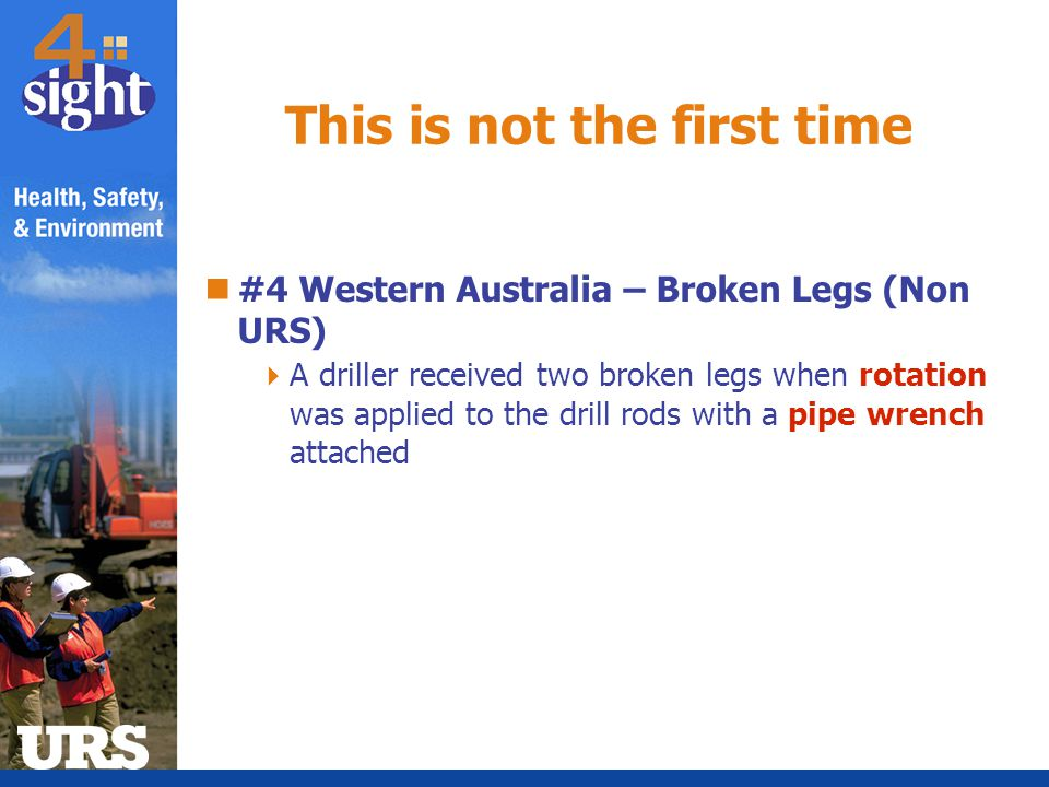 #4 Western Australia – Broken Legs (Non URS)  A driller received two broken legs when rotation was applied to the drill rods with a pipe wrench attac