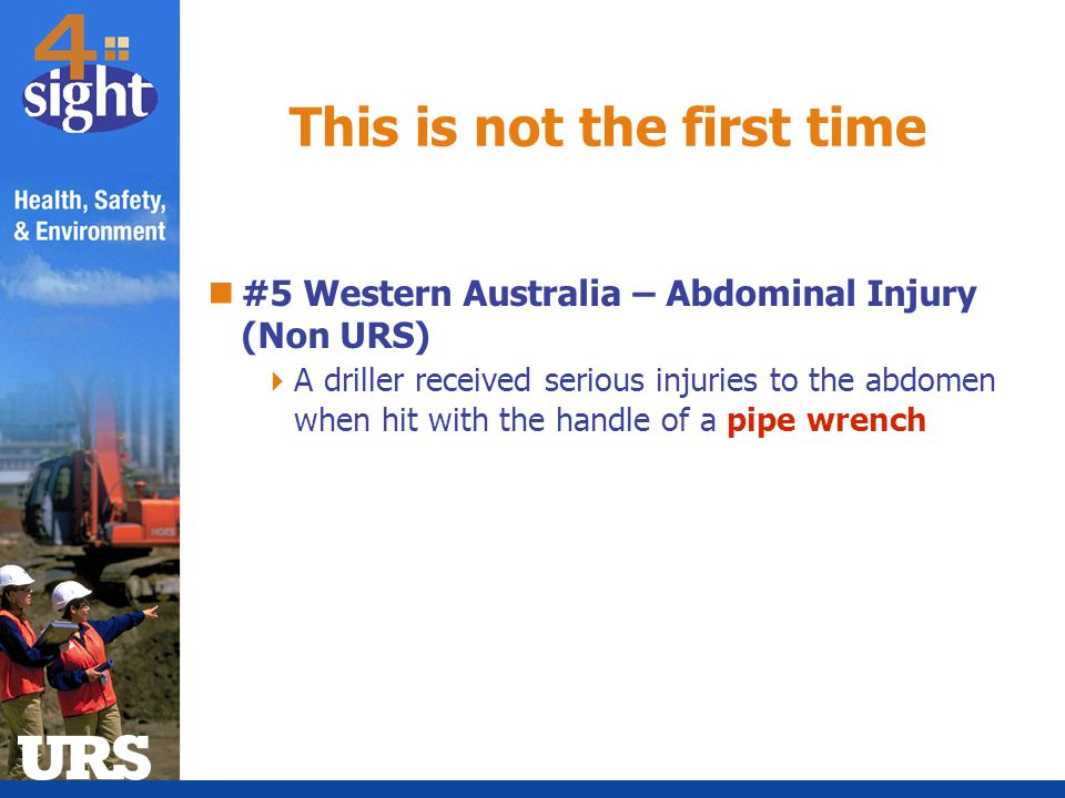 #5 Western Australia – Abdominal Injury (Non URS)  A driller received serious injuries to the abdomen when hit with the handle of a pipe wrench This