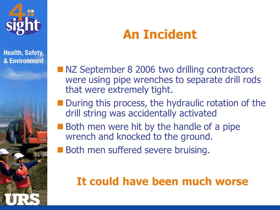 An Incident NZ September 8 2006 two drilling contractors were using pipe wrenches to separate drill rods that were extremely tight. During this proces