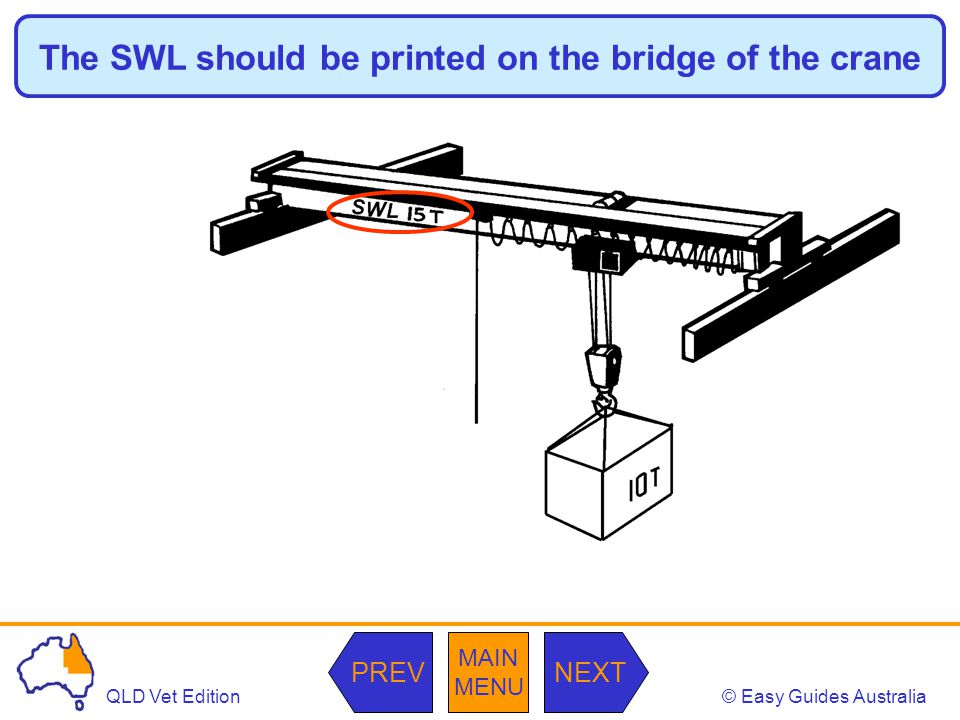 © Easy Guides AustraliaQLD Vet Edition MAIN MENU NEXTPREV The SWL should be printed on the bridge of the crane
