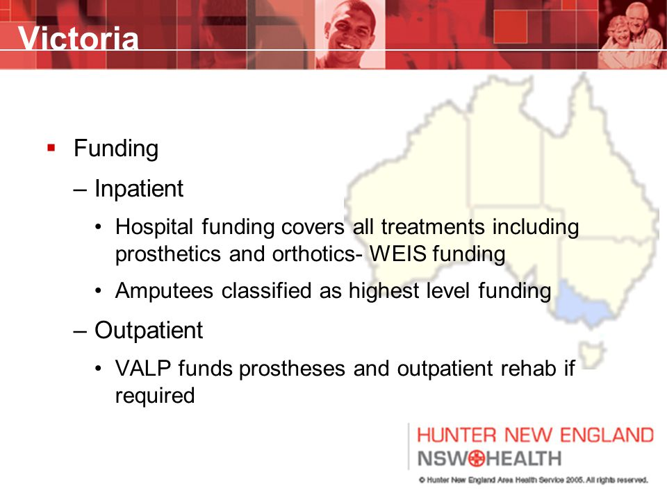 Victoria  Funding –Inpatient Hospital funding covers all treatments including prosthetics and orthotics- WEIS funding Amputees classified as highest
