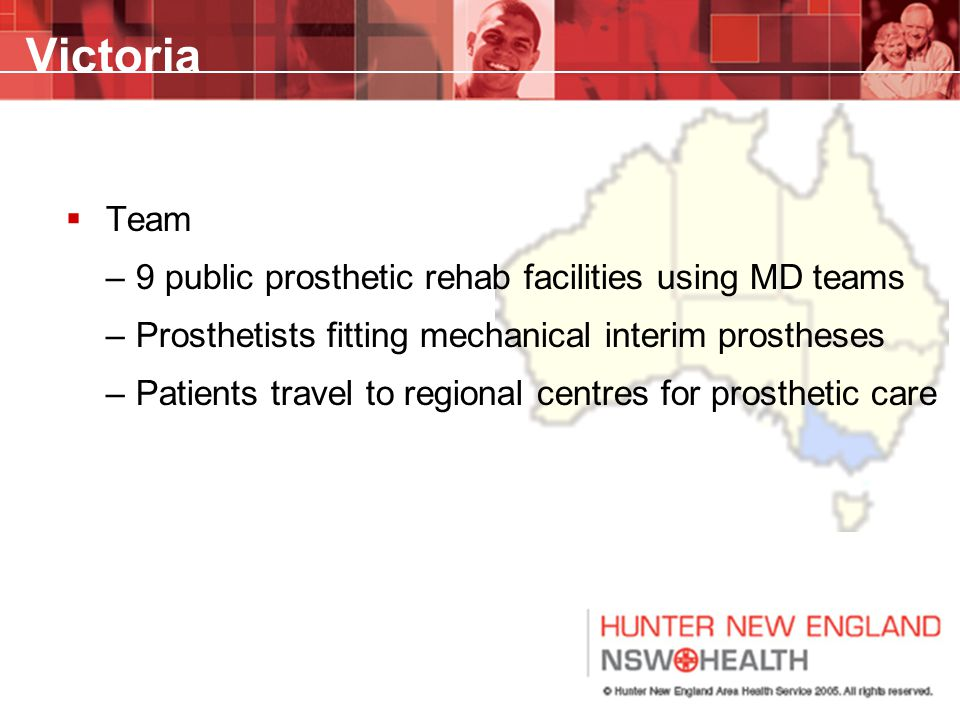Victoria  Team –9 public prosthetic rehab facilities using MD teams –Prosthetists fitting mechanical interim prostheses –Patients travel to regional centres for prosthetic care