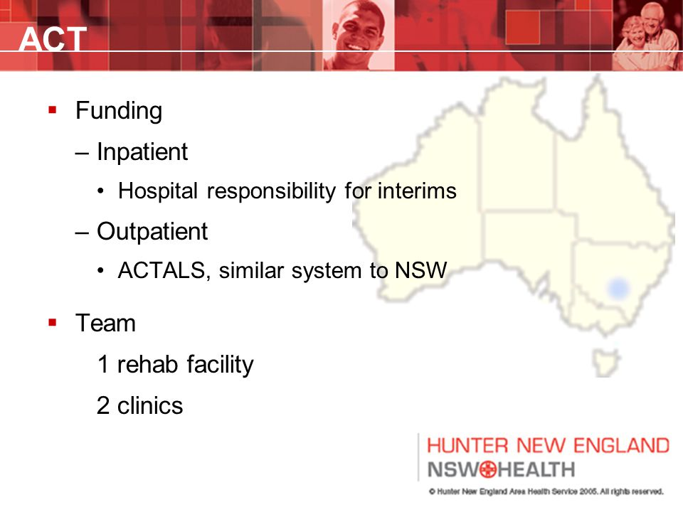 ACT  Funding –Inpatient Hospital responsibility for interims –Outpatient ACTALS, similar system to NSW  Team 1 rehab facility 2 clinics