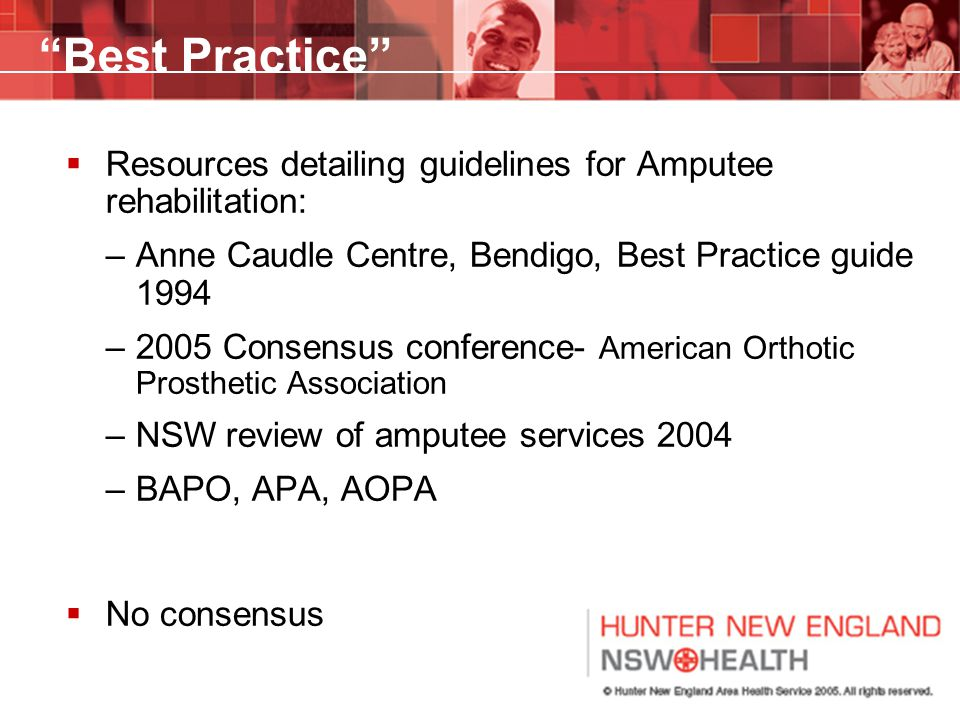 Best Practice  Resources detailing guidelines for Amputee rehabilitation: –Anne Caudle Centre, Bendigo, Best Practice guide 1994 –2005 Consensus conference- American Orthotic Prosthetic Association –NSW review of amputee services 2004 –BAPO, APA, AOPA  No consensus