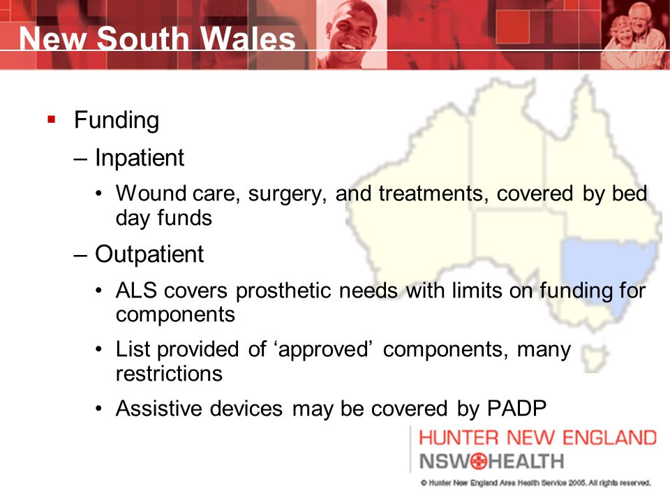 New South Wales  Funding –Inpatient Wound care, surgery, and treatments, covered by bed day funds –Outpatient ALS covers prosthetic needs with limits on funding for components List provided of 'approved' components, many restrictions Assistive devices may be covered by PADP