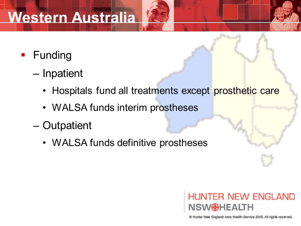 Western Australia  Funding –Inpatient Hospitals fund all treatments except prosthetic care WALSA funds interim prostheses –Outpatient WALSA funds definitive prostheses