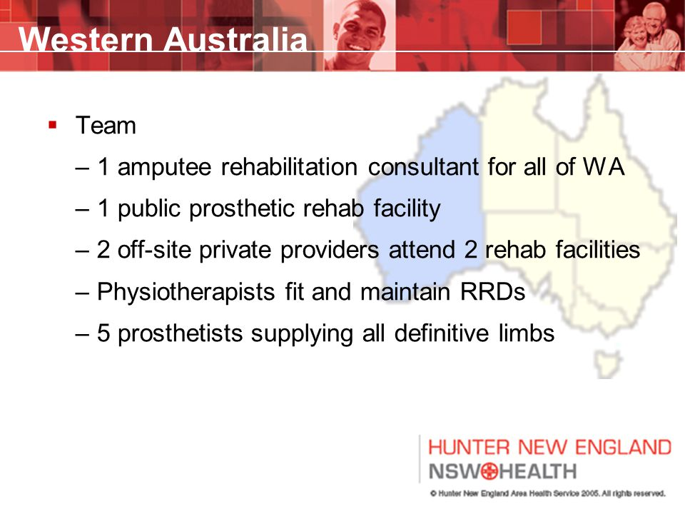 Western Australia  Team –1 amputee rehabilitation consultant for all of WA –1 public prosthetic rehab facility –2 off-site private providers attend 2 rehab facilities –Physiotherapists fit and maintain RRDs –5 prosthetists supplying all definitive limbs