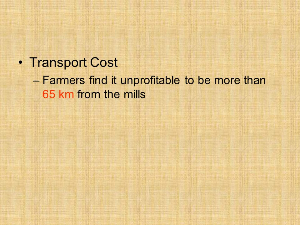 Transport Cost –Farmers find it unprofitable to be more than 65 km from the mills