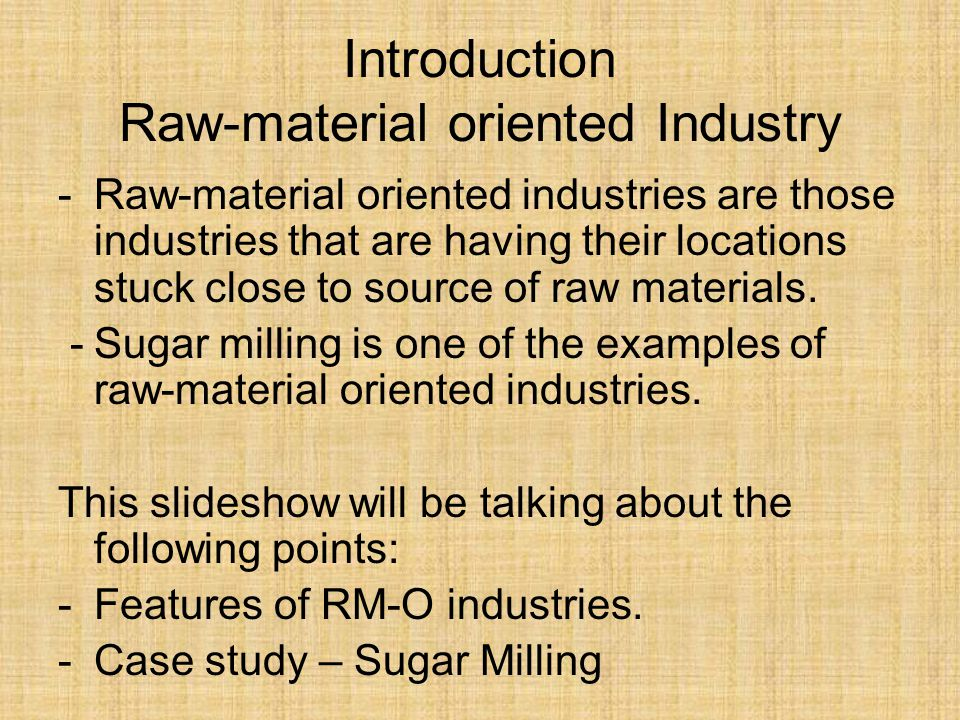 Introduction Raw-material oriented Industry -Raw-material oriented industries are those industries that are having their locations stuck close to source of raw materials.